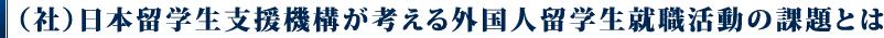 (社)日本留学生支援機構が考える外国人留学生就職活動の課題とは