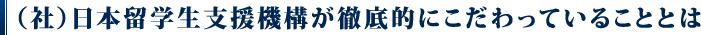 (社)日本留学生支援機構が徹底的にこだわっていることとは